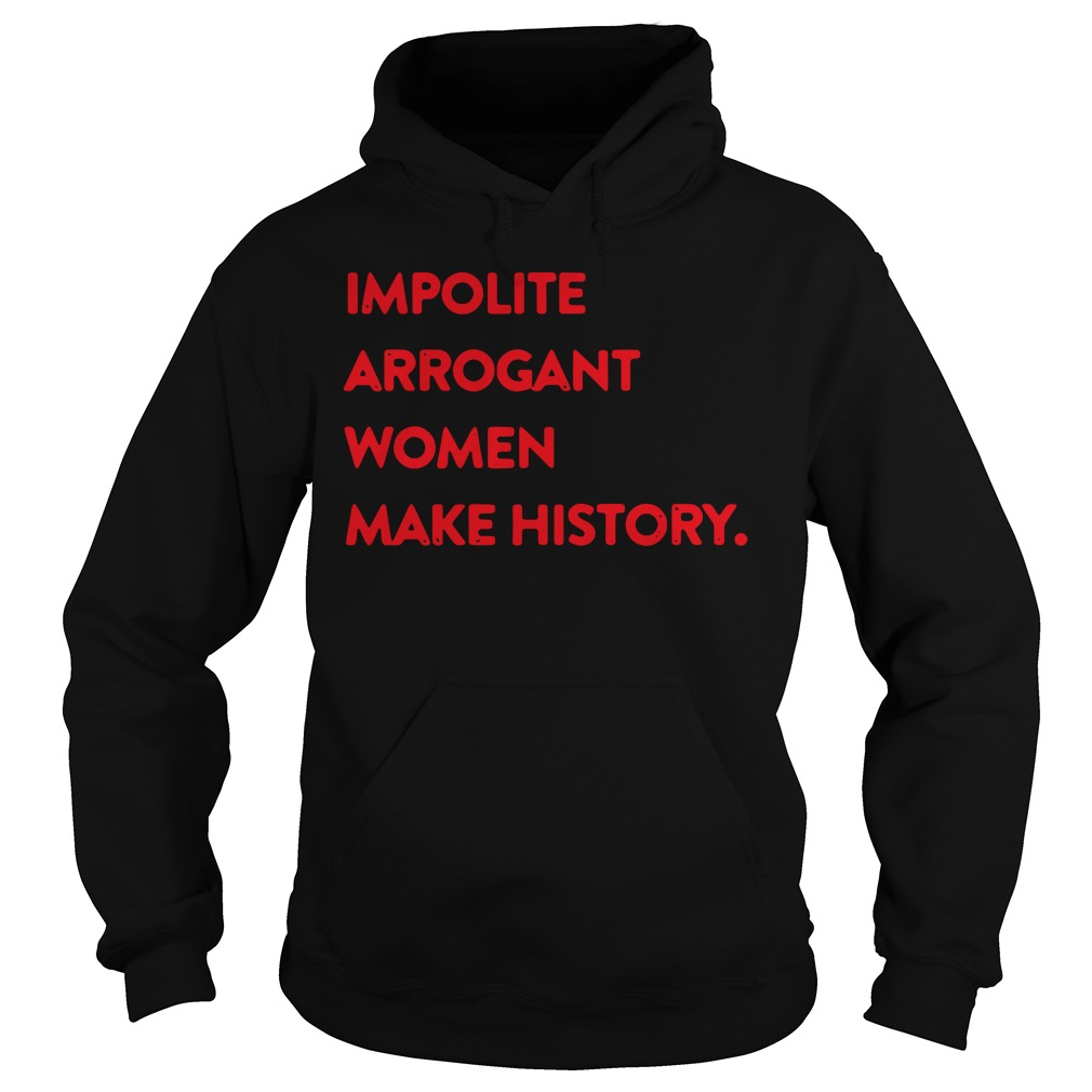 Impolite arrogant woman make history hoodie