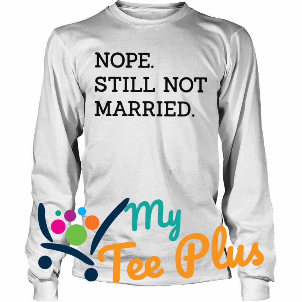 Nope Still Not Married long sleeve