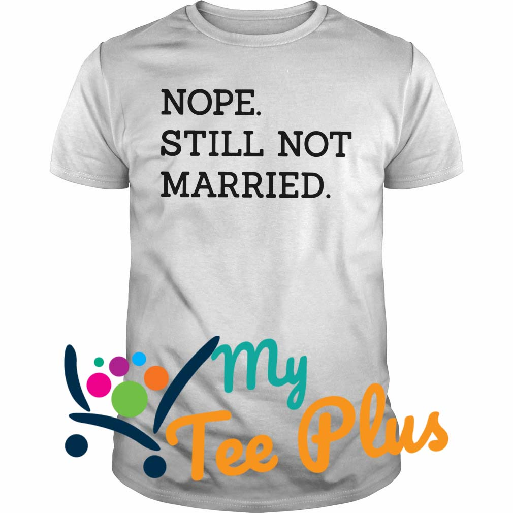 Nope Still Not Married Shirt