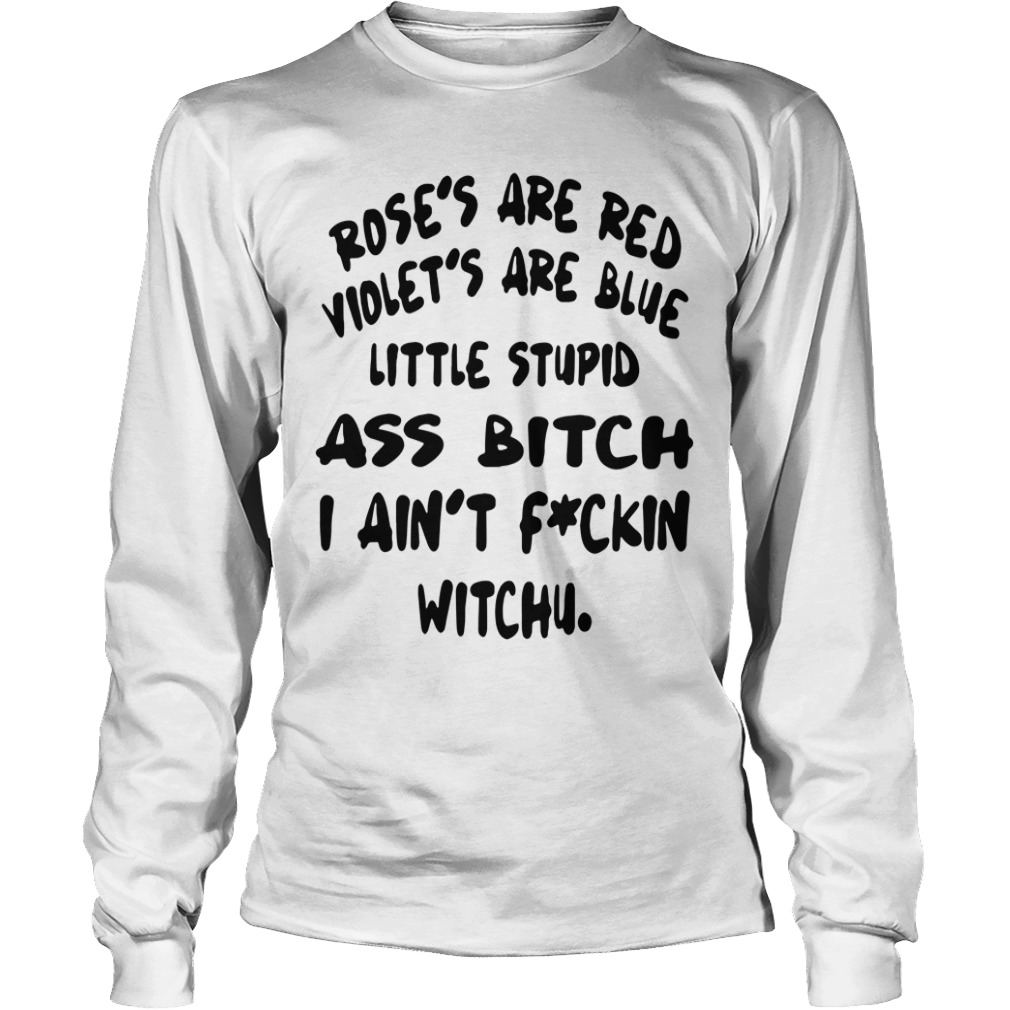 Roses are red violets are blue little stupid ass bitch I ain't fuckin witchu shirt