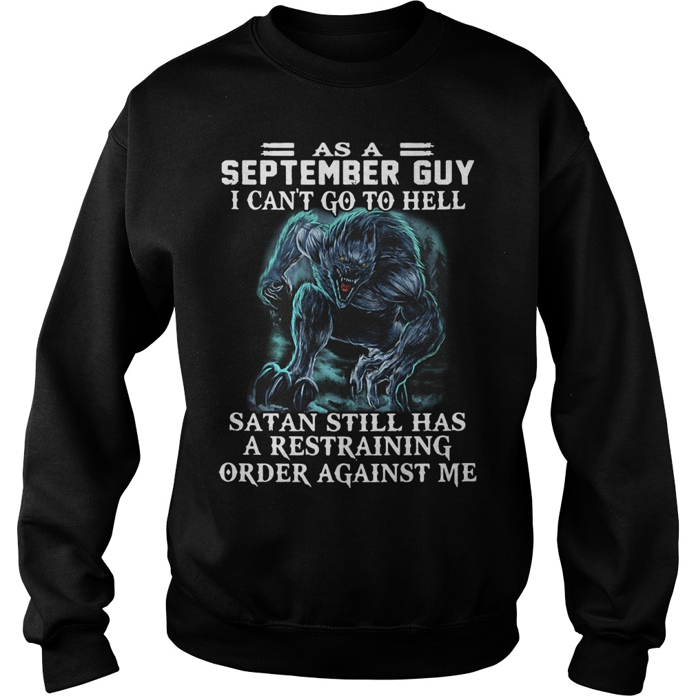 As a September guy I can't go to hell satan still has a restraining order against me sweater