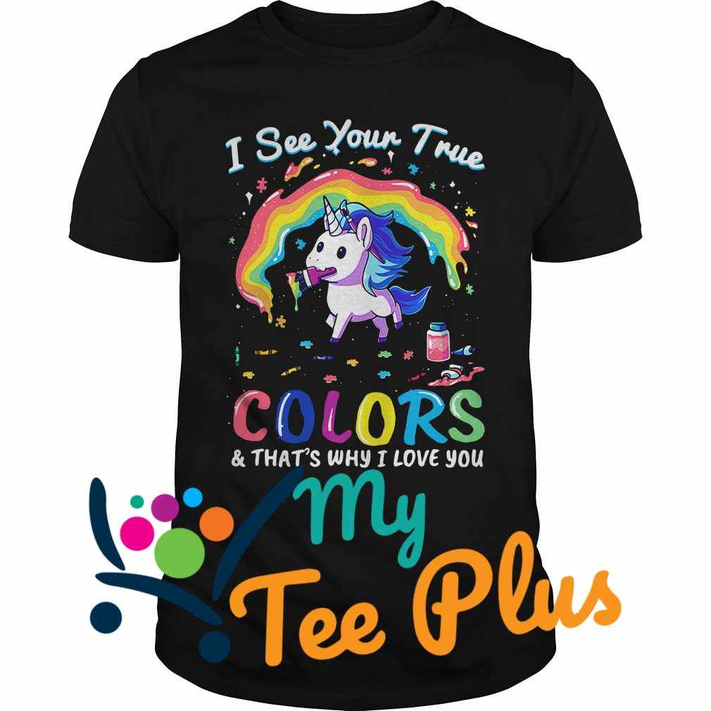Unicorn I see your true colors and that's why I love you shirt