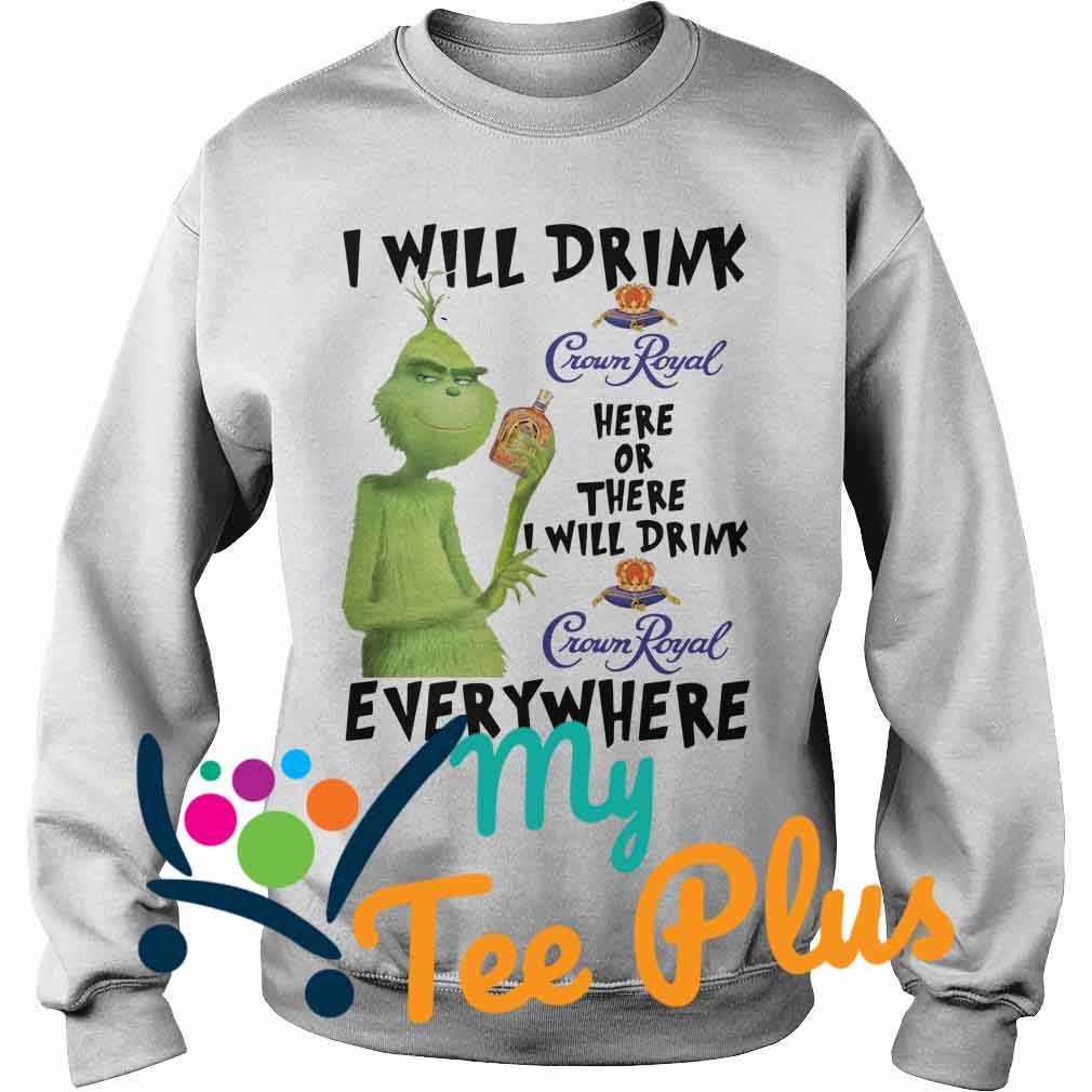Grinch I Will Drink Crown Royal Here Or There I Will Drink Crown Royal Everywhere Sweater
