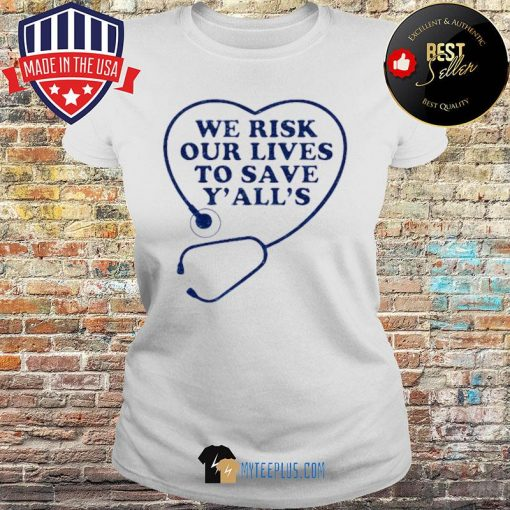 We risk our lives to save y'all's s Ladies tee