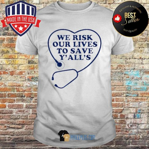 We risk our lives to save y'all's shirt