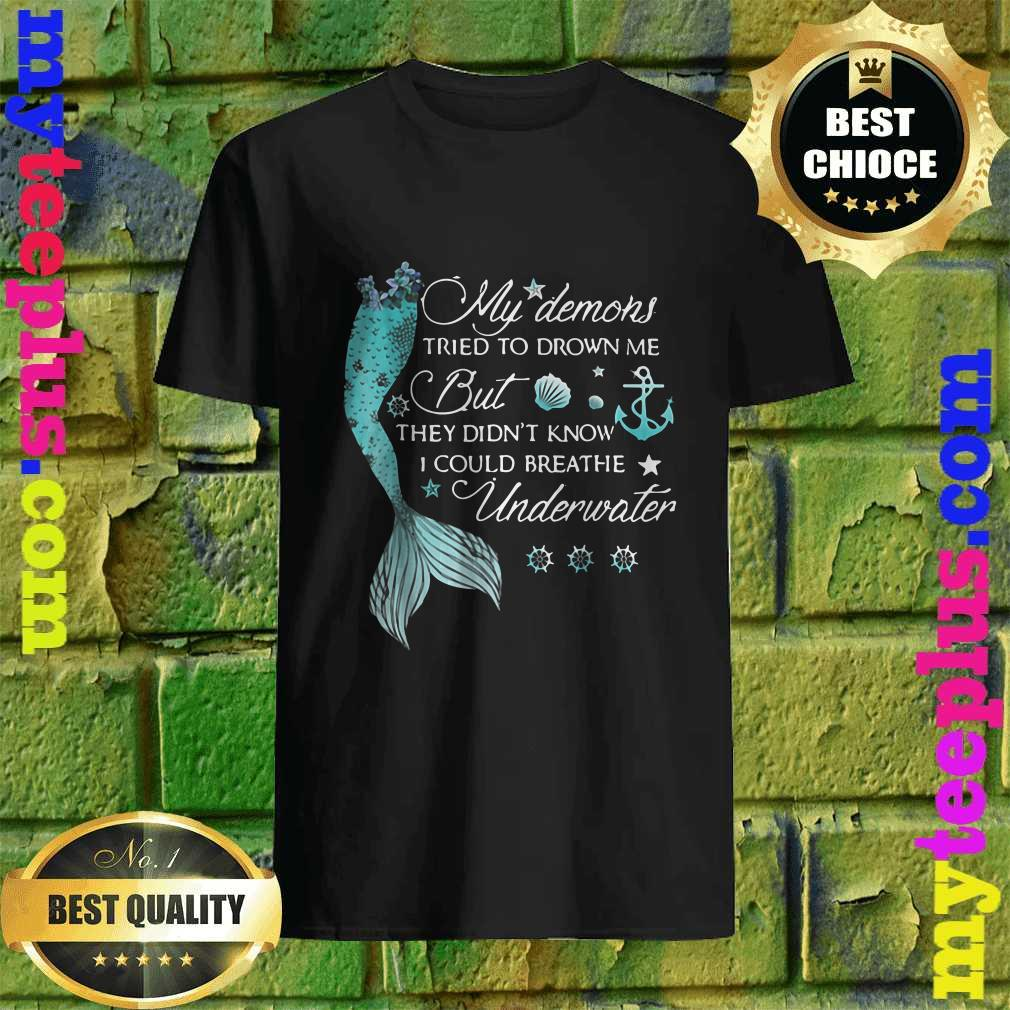 Best My Demons Tried To Drown Me But They Didn't Know I Could Breathe Underwater Shirt