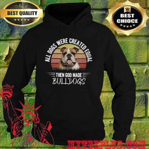 All Dogs Were Created Equal Then God Made Bulldog hoodie