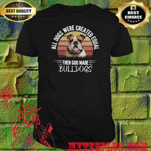 All Dogs Were Created Equal Then God Made Bulldog shirt