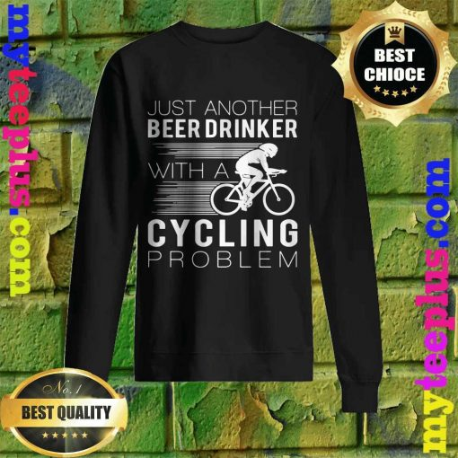Best Just another beer drinker with a cycling problem sweatshirt