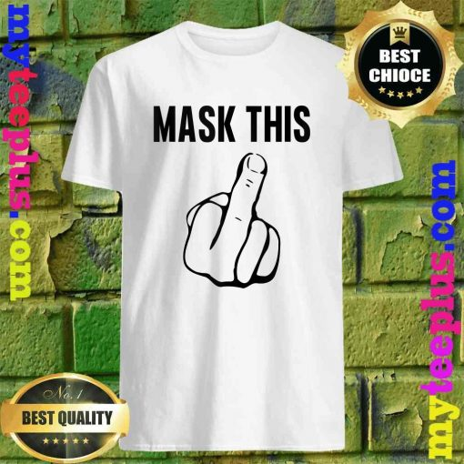 Mask This- Funny Middle Finger Anti Mask Defiance shirt