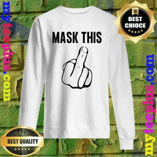 Mask This- Funny Middle Finger Anti Mask Defiance sweatshirt