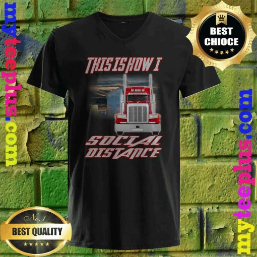 Trucker truck This is how I Social Distance v neck