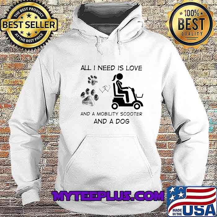All I Need Is Love And A Mobility Scooter And A Dog Shirt Hoodie