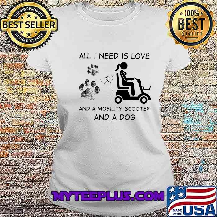 All I Need Is Love And A Mobility Scooter And A Dog Shirt Ladiestee