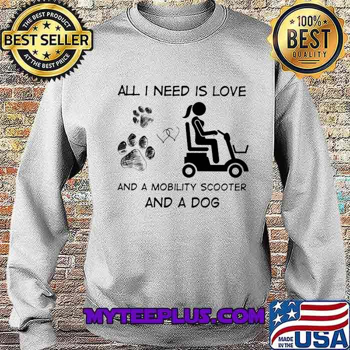 All I Need Is Love And A Mobility Scooter And A Dog Shirt Sweatshirt