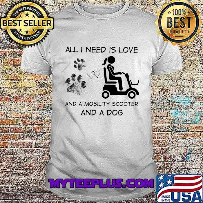 All I Need Is Love And A Mobility Scooter And A Dog Shirt
