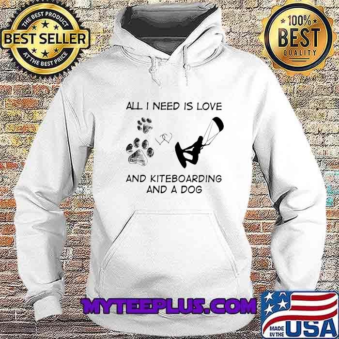 All I Need Is Love And Kiteboarding And A Dog Shirt Hoodie