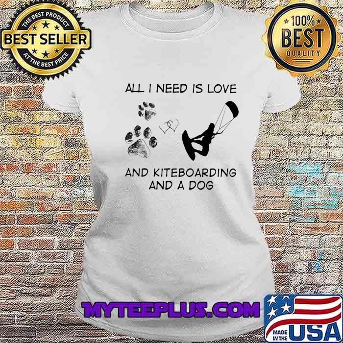All I Need Is Love And Kiteboarding And A Dog Shirt Ladiestee