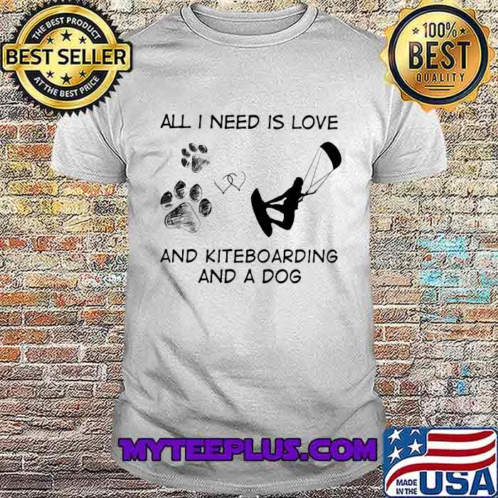 All I Need Is Love And Kiteboarding And A Dog Shirt