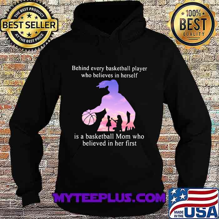 Behind Every Basketball Player Whp Believes In Herself Is A Basketball Mom Who Believed In Her First Shirt Hoodie
