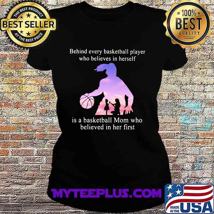 Behind Every Basketball Player Whp Believes In Herself Is A Basketball Mom Who Believed In Her First Shirt Ladiestee