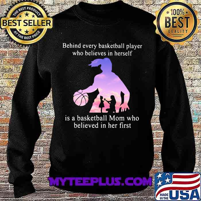 Behind Every Basketball Player Whp Believes In Herself Is A Basketball Mom Who Believed In Her First Shirt Sweatshirt