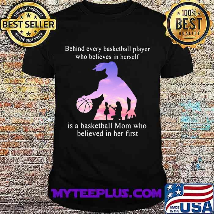 Behind Every Basketball Player Whp Believes In Herself Is A Basketball Mom Who Believed In Her First Shirt