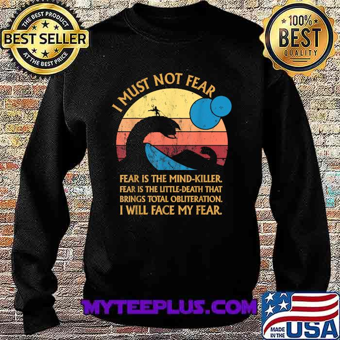 Dune Movie I Must Not Fear Is The Mind Killer Fear Is The Little Death That Brings Total Obliterration I Will Face My Fear Vintage ShirtShirt Sweatshirt