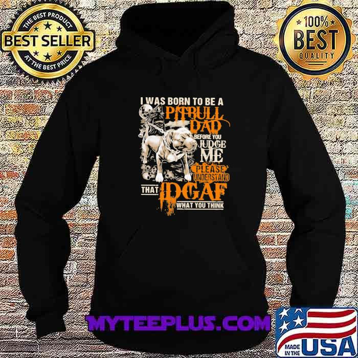 I Was Born To Be A Pitbull Dad Before You Judge Me Please Understand That I Dgaf What You Think Shirt Hoodie