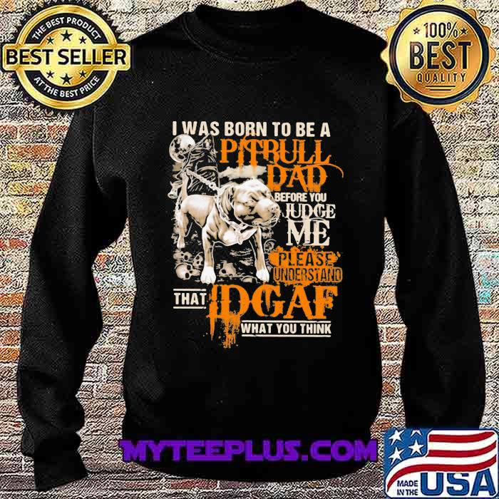 I Was Born To Be A Pitbull Dad Before You Judge Me Please Understand That I Dgaf What You Think Shirt Sweatshirt