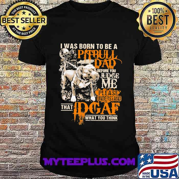 I Was Born To Be A Pitbull Dad Before You Judge Me Please Understand That I Dgaf What You Think Shirt