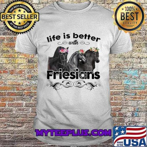 Life Is Better With Friesians Horses Shirt
