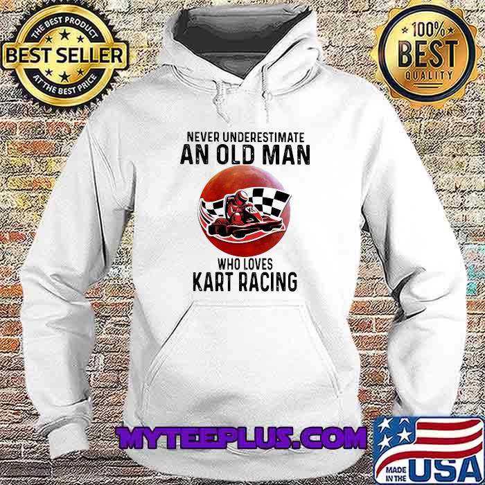 Never Underestimate An Old Man Who Loves Kart Racing The Moon Shirt Hoodie