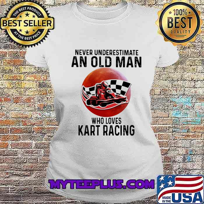 Never Underestimate An Old Man Who Loves Kart Racing The Moon Shirt Ladiestee