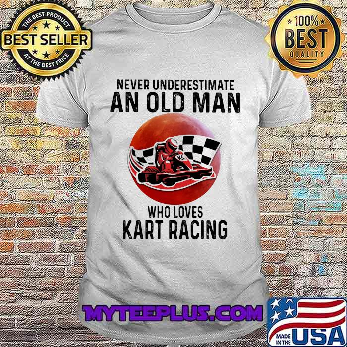 Never Underestimate An Old Man Who Loves Kart Racing The Moon Shirt