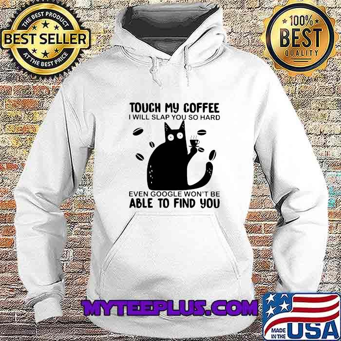 Touch My Coffee I Will Slap You So Hard Even Google Won't Be Able To Find You Cat Shirt Hoodie