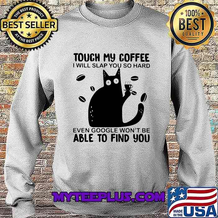 Touch My Coffee I Will Slap You So Hard Even Google Won't Be Able To Find You Cat Shirt Sweatshirt