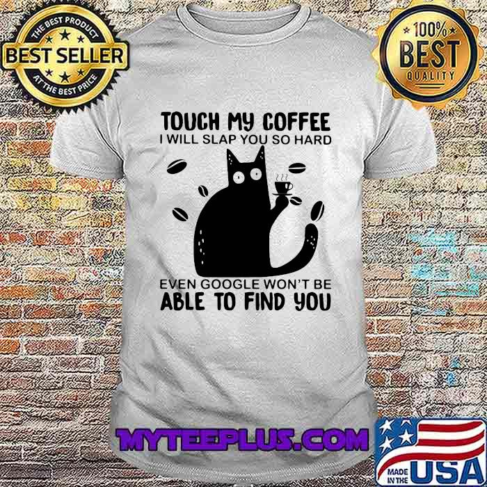 Touch My Coffee I Will Slap You So Hard Even Google Won't Be Able To Find You Cat Shirt