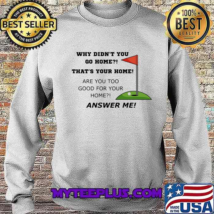 Why Didn't You Go Home That Your Home Are You Too Good For Your Home Answer Me Shirt Sweatshirt