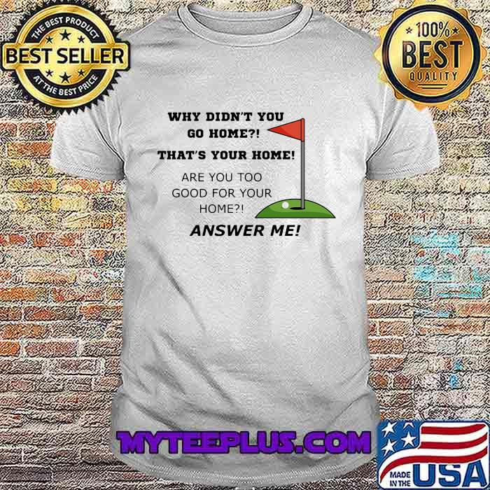 Why Didn't You Go Home That Your Home Are You Too Good For Your Home Answer Me Shirt