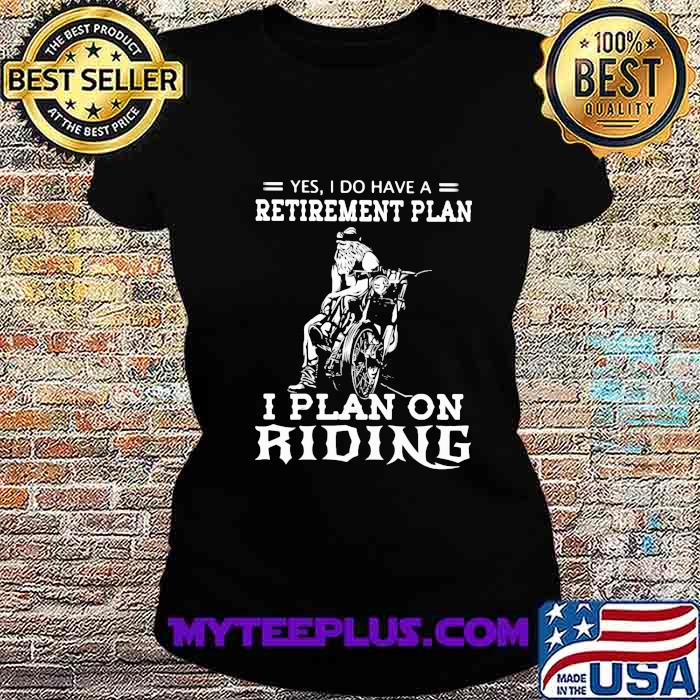 Yes I Do Have A Retirement Plan I Plan On Ridene Motorcycle Shirt Ladiestee