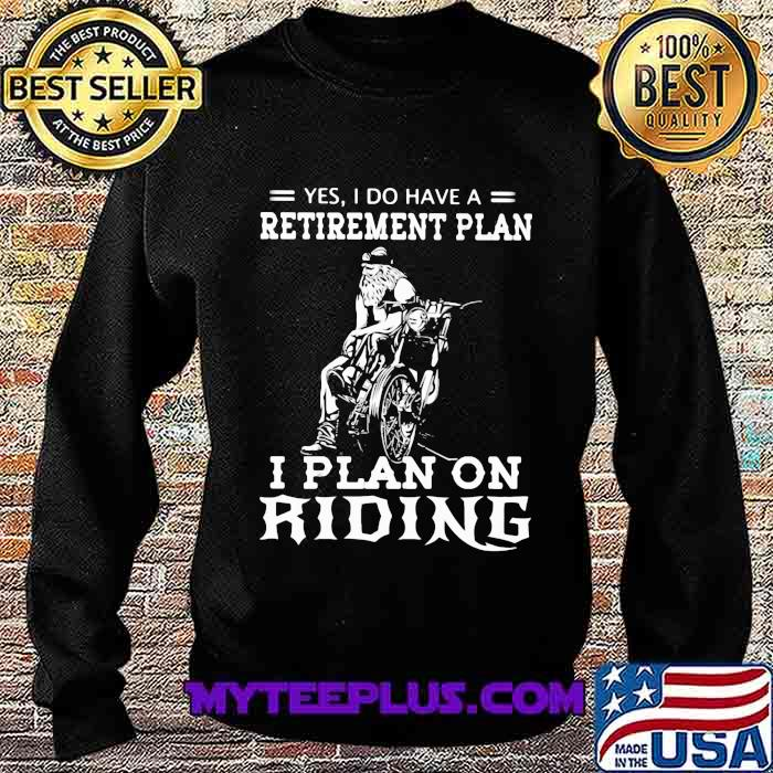 Yes I Do Have A Retirement Plan I Plan On Ridene Motorcycle Shirt Sweatshirt