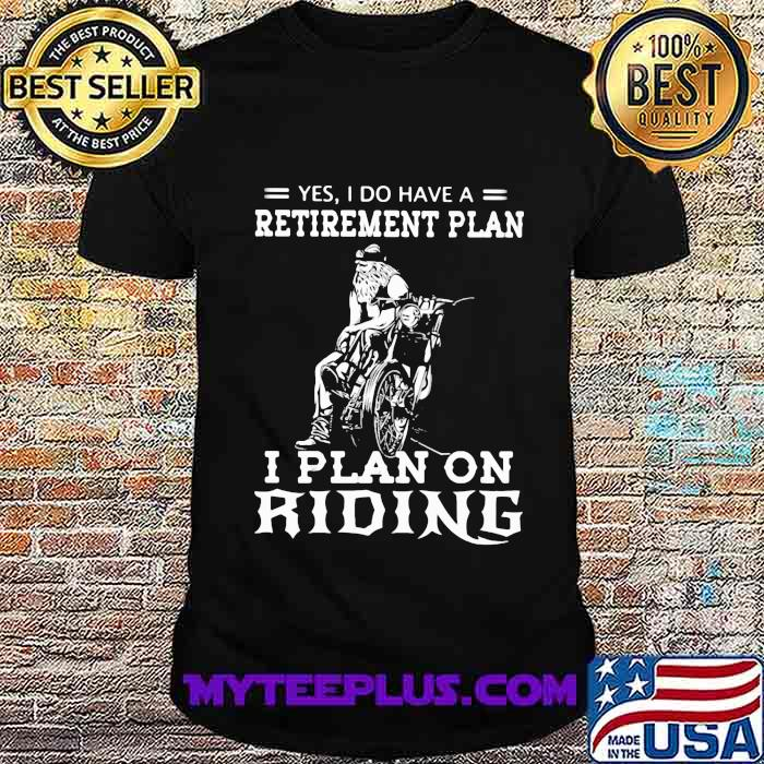 Yes I Do Have A Retirement Plan I Plan On Ridene Motorcycle Shirt