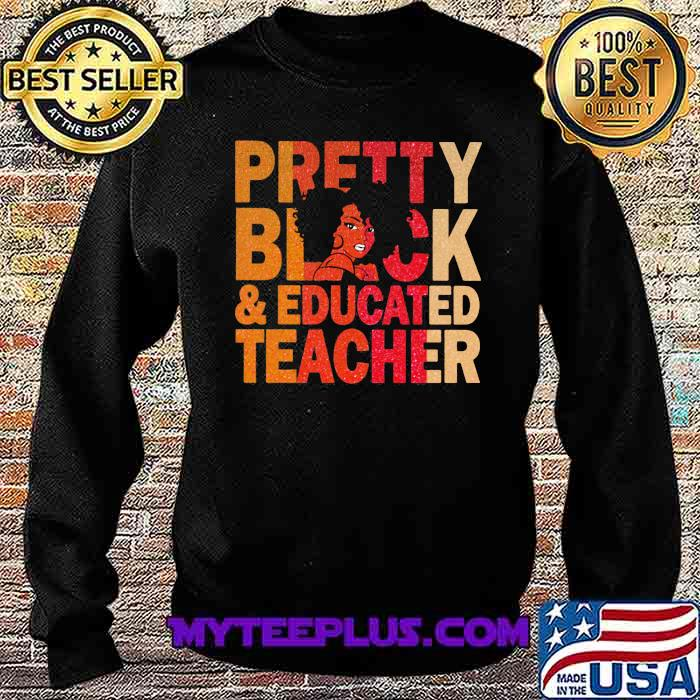 Pretty Black And Educated Teacher Shirt Sweatshirt