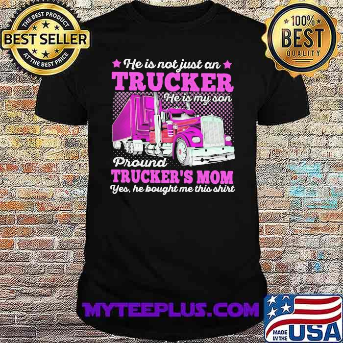 He Is Not Just An Trucker He Is My Son Proud Trcukers Mom He Bought me This Shirt