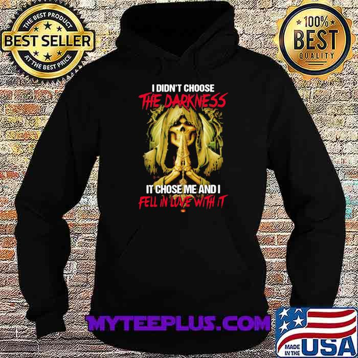 I Didn't Choose The Darkness It Chose me And I Fell In Love With It Skull Shirt Hoodie