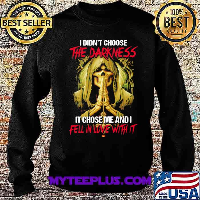 I Didn't Choose The Darkness It Chose me And I Fell In Love With It Skull Shirt Sweatshirt