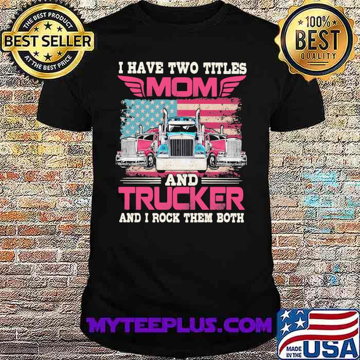 I Havr Two Titles Mom And Trucker And I Rock Them Both American Flag Shirt