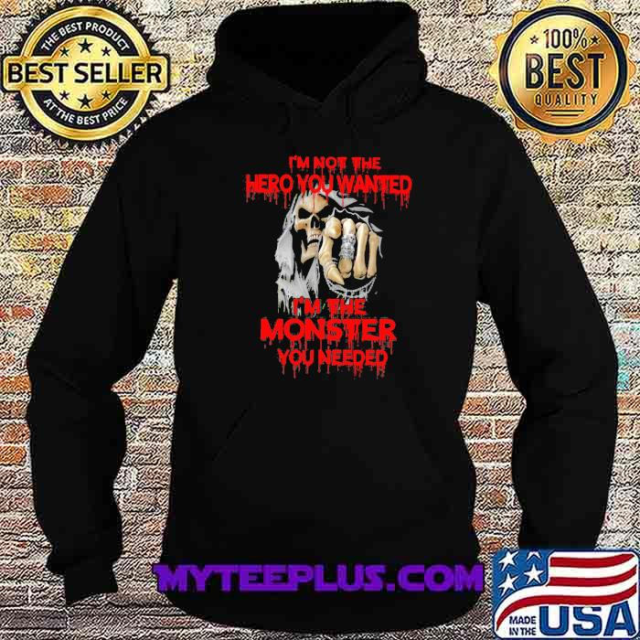 I'm Not The hero You Wanted I'm The Monster You Needed Skull Shirt Hoodie