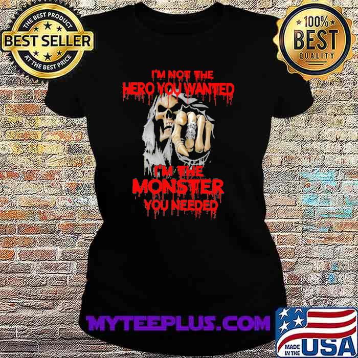 I'm Not The hero You Wanted I'm The Monster You Needed Skull Shirt Ladiestee